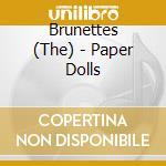 PAPER DOLLS                               cd musicale di BRUNETTES