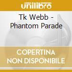 Tk Webb - Phantom Parade cd musicale di Webb Tk