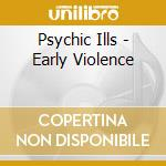 CD - PSYCHIC ILLS - EARLY VIOLENCE cd musicale di Ills Psychic