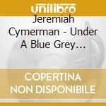Cymerman, Jeremiah - Under A Blue Grey Sky cd musicale di Jeremiah Cymerman