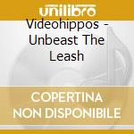 Videohippos - Unbeast The Leash cd musicale di VIDEOHIPPOS