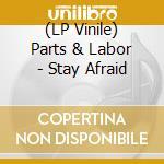 (LP VINILE) LP - PARTS & LABOR        - STAY AFRAID lp vinile di PARTS & LABOR