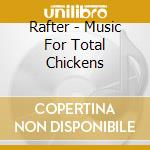 Rafter - Music For Total Chickens cd musicale di RAFTER