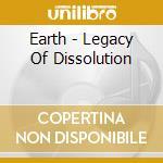 Earth - Legacy Of Dissolution cd musicale di EARTH
