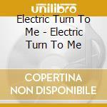 Electric Turn To Me - Electric Turn To Me cd musicale di ELECTRIC TURN TO ME