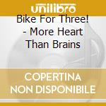 Bike For Three! - More Heart Than Brains cd musicale di BIKE FOR THREE!