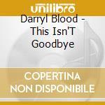 This isn't goodbye cd musicale di Darryl Blood