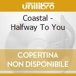 Halway to you cd musicale di Coastal