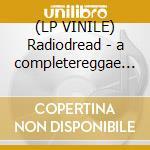 (LP VINILE) Radiodread - a completereggae version of lp vinile di EASY STAR ALL STARS