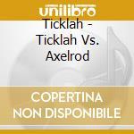 Ticklah - Ticklah Vs. Axelrod cd musicale di TICKLAH