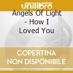 HOW I LOVED YOU                           cd musicale di ANGELS OF LIGHT