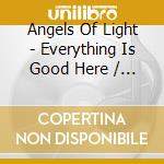 EVERYTHING IS GOOD HERE/                  cd musicale di ANGELS OF LIGHT
