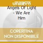 WE ARE HIM cd musicale di ANGELS OF LIGHT