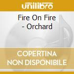Fire On Fire - Orchard cd musicale di FIRE ON FIRE