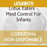 MIND CONTROL FOR INFANTS                  cd musicale di Eaters Lotus