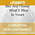 WHAT S MINE IS YOURS                      cd musicale di BEE AND FLOWER