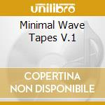 MINIMAL WAVE TAPES V.1                    cd musicale di Artisti Vari