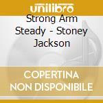 Strong Arm Steady - Stoney Jackson cd musicale di STRONG ARM STEADY