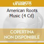 AMERICAN ROOTS MUSIC(4-CD SET) cd musicale di ARTISTI VARI