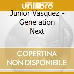 GENERATION NEXT                           cd musicale di VASQUEZ JUNIOR