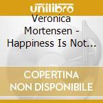 Veronica Mortensen - Happiness Is Not Included cd musicale di VERONICA MORTENSEN