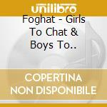 Girls to chat & boys to.. cd musicale di Foghat