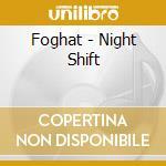 NIGHT SHIFT cd musicale di FOGHAT