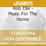 Rob Ellis - Music For The Home cd musicale di ROB ELLIS