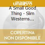 SLIM WESTERNS VOLUMES I cd musicale di A SMALL GOOD THING