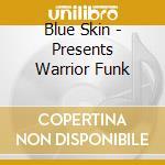 Blue Skin - Presents Warrior Funk cd musicale di Skin Blue