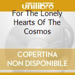 FOR THE LONELY HEARTS OF THE COSMOS       cd musicale di BAIKONOUR