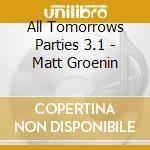 ALL TOMORROWS PARTIES 3.1 - MATT GROENIN  cd musicale di ARTISTI VARI