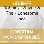 Robbins, Wayne & The - Lonesome Sea cd musicale di Wayne & the Robbins