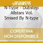 DUBSTEP ALLSTARS VOL. 5MIXED BY N-TYPE    cd musicale di Artisti Vari