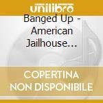 BANGED UP - AMERICAN JAILHOUSE SONGS1920  cd musicale di ARTISTI VARI