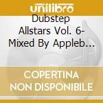 DUBSTEP ALLSTARS VOL. 6- MIXED BY APPLEB  cd musicale di Artisti Vari