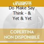 & YET & YET                               cd musicale di DO MAKE SAY THINK