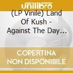 (LP VINILE) Against the day-2 lp 0 lp vinile di LAND OF KUSH