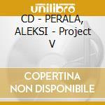 CD - PERALA, ALEKSI - Project V cd musicale di Aleksi Perala
