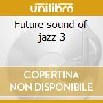 Future sound of jazz 3 cd musicale di Artisti Vari