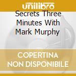 SECRETS THREE MINUTES WITH MARK MURPHY cd musicale di ARTISTI VARI