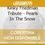 Kinky Friedman Tribute - Pearls In The Snow cd musicale di Kinky firedman tribute