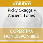 Ricky Skaggs - Ancient Tones cd musicale di Ricky Skaggs
