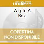 WIG IN A BOX                              cd musicale di Artisti Vari