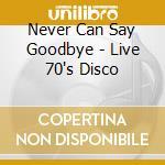 Various Artists - Never Can Say Goodbye - Live 70'S Disco cd musicale di Artisti Vari