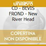CD - BEVIS FROND - New River Head cd musicale di BEVIS FROND
