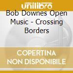 Bob Downes Open Music - Crossing Borders cd musicale di DOWNES BOB OPEN MUSI