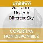 Via Tania - Under A Different Sky cd musicale
