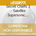 SATELLITE SUPERSONIC VOL. 1               cd musicale di SECRET CHIEFS 3