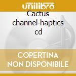 Cactus channel-haptics cd cd musicale di Channel Cactus